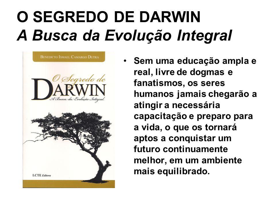 O SEGREDO DE DARWIN A Busca da Evolução Integral Sem uma educação ampla e real, livre de dogmas e fanatismos, os seres humanos jamais chegarão a atingir a necessária capacitação e preparo para a vida, o que os tornará aptos a conquistar um futuro continuamente melhor, em um ambiente mais equilibrado.