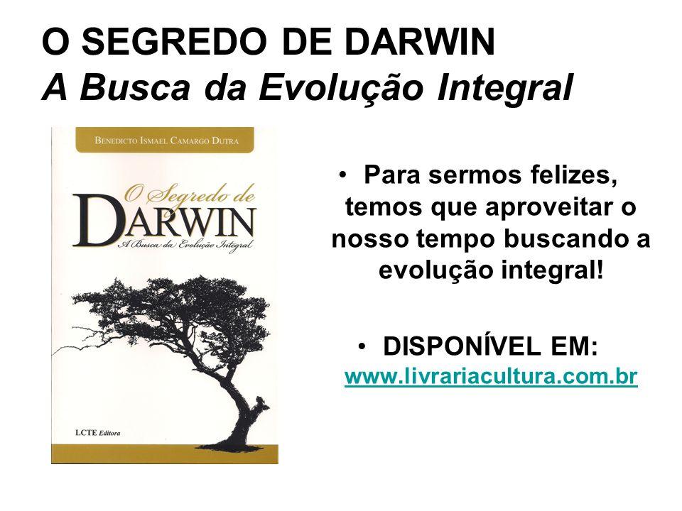 O SEGREDO DE DARWIN A Busca da Evolução Integral Para sermos felizes, temos que aproveitar o nosso tempo buscando a evolução integral! DISPONÍVEL EM: