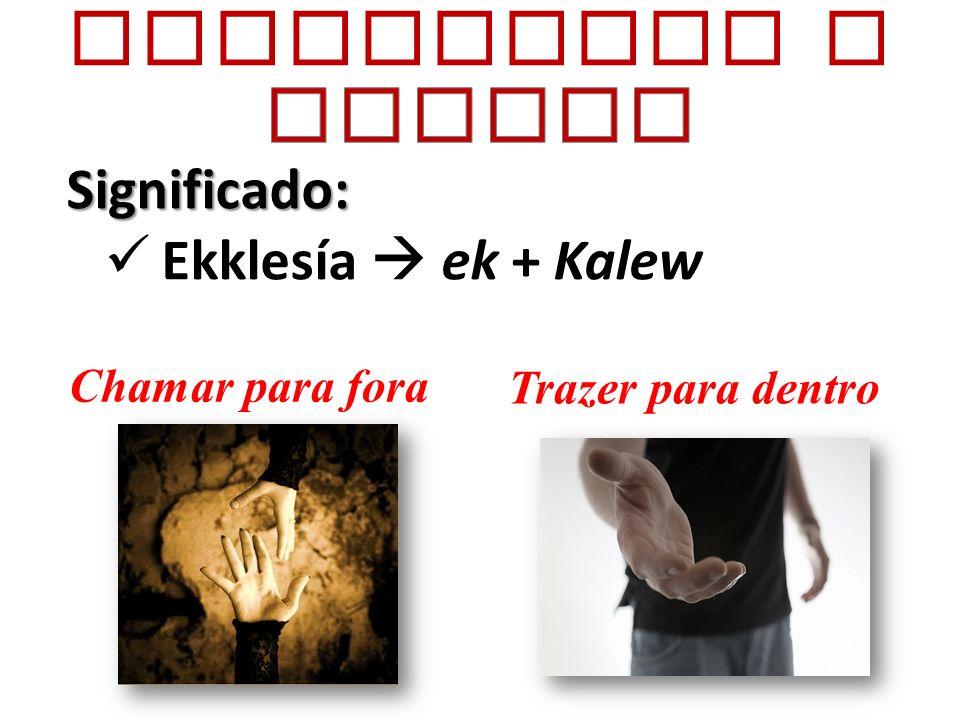 Significado: Ekklesía ek + Kalew Chamar para fora Trazer para dentro