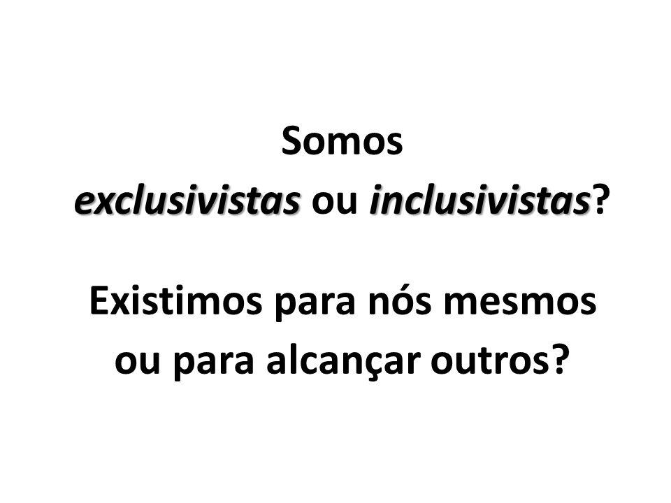 Somos exclusivistasinclusivistas exclusivistas ou inclusivistas? Existimos para nós mesmos ou para alcançar outros?