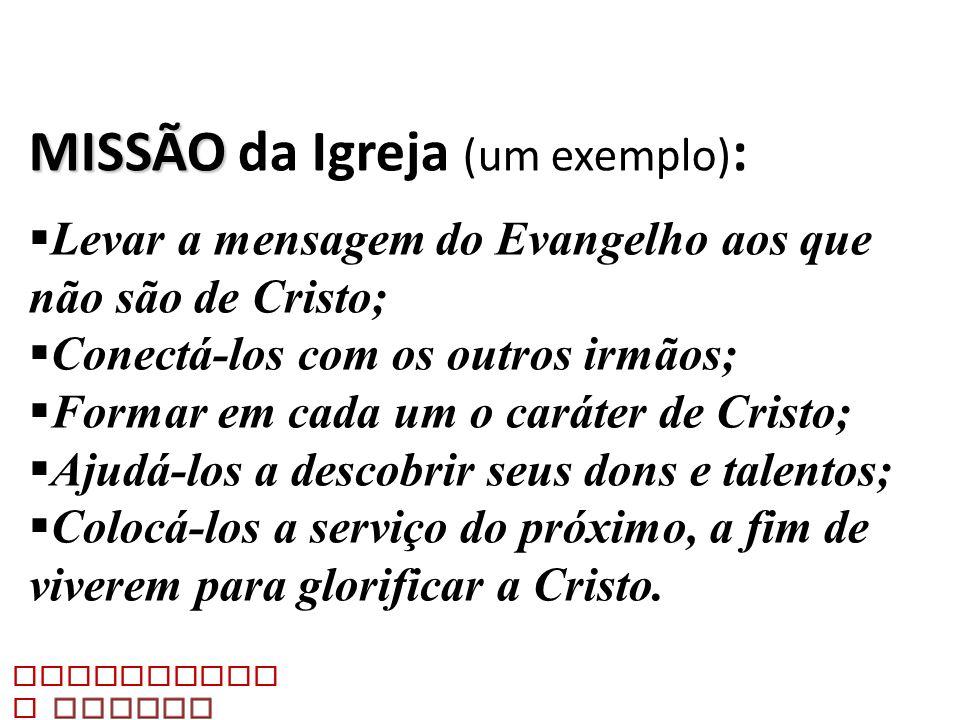 MISSÃO MISSÃO da Igreja (um exemplo) : Levar a mensagem do Evangelho aos que não são de Cristo; Conectá-los com os outros irmãos; Formar em cada um o