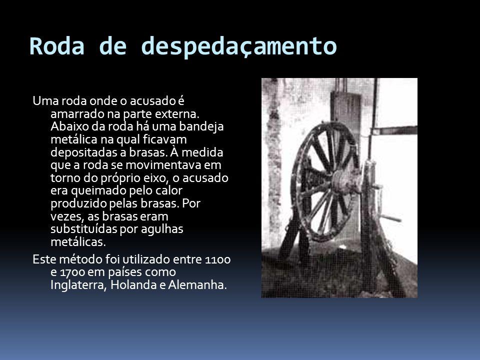 Roda de despedaçamento Uma roda onde o acusado é amarrado na parte externa.