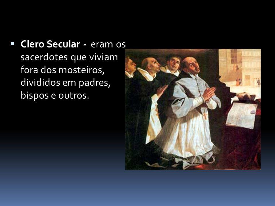 Clero Secular - eram os sacerdotes que viviam fora dos mosteiros, divididos em padres, bispos e outros.