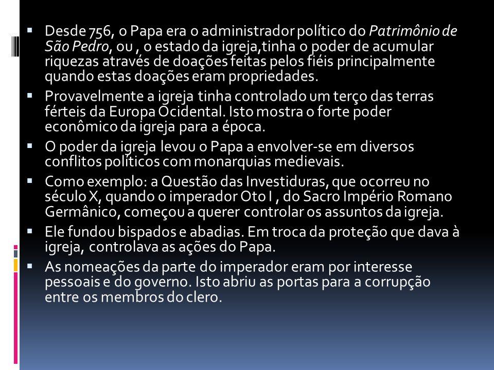 Desde 756, o Papa era o administrador político do Patrimônio de São Pedro, ou, o estado da igreja,tinha o poder de acumular riquezas através de doações feitas pelos fiéis principalmente quando estas doações eram propriedades.