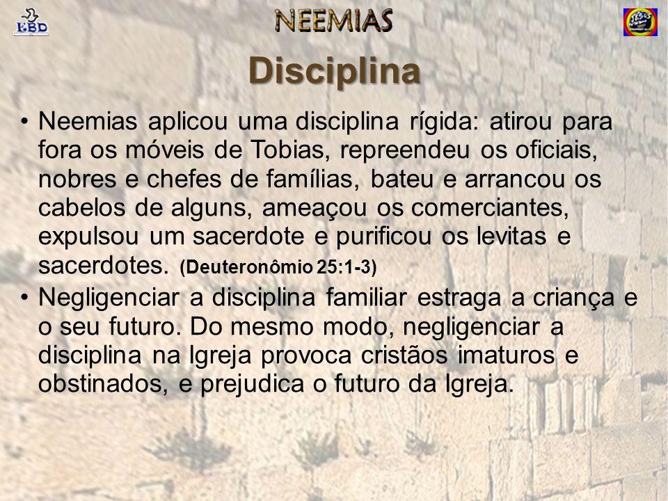 Disciplina Neemias aplicou uma disciplina rígida: atirou para fora os móveis de Tobias, repreendeu os oficiais, nobres e chefes de famílias, bateu e arrancou os cabelos de alguns, ameaçou os comerciantes, expulsou um sacerdote e purificou os levitas e sacerdotes.
