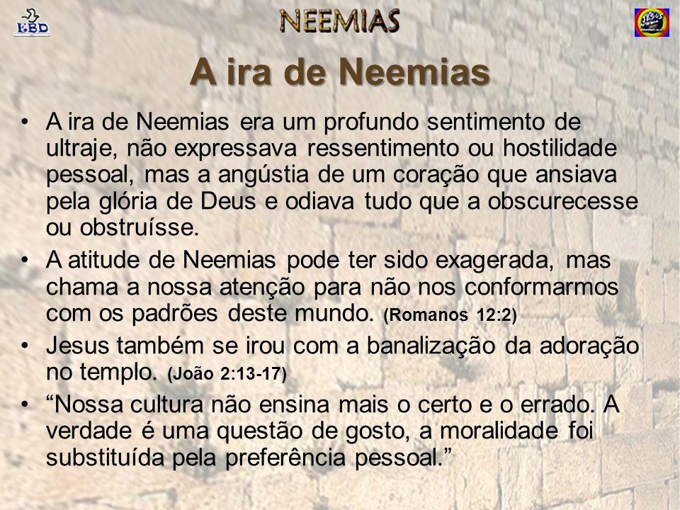 A ira de Neemias A ira de Neemias era um profundo sentimento de ultraje, não expressava ressentimento ou hostilidade pessoal, mas a angústia de um coração que ansiava pela glória de Deus e odiava tudo que a obscurecesse ou obstruísse.