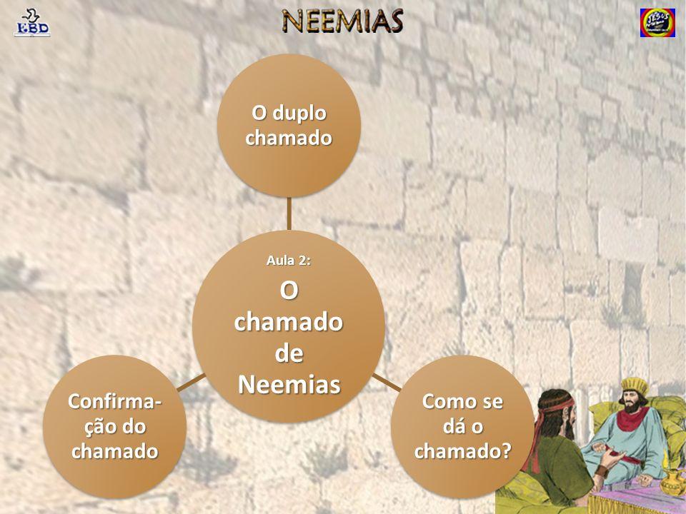 Aula 2: O chamado de Neemias O duplo chamado Como se dá o chamado? Confirma- ção do chamado