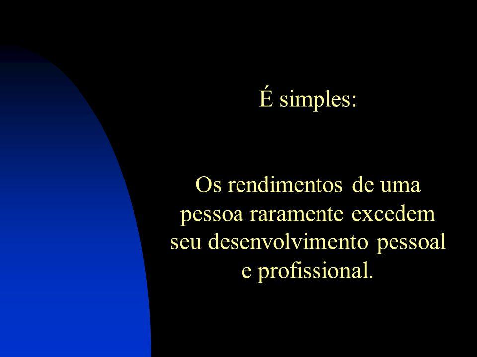 É simples: Os rendimentos de uma pessoa raramente excedem seu desenvolvimento pessoal e profissional.