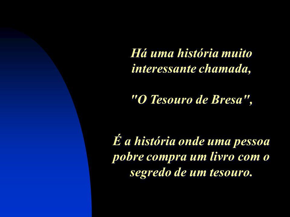 Há uma história muito interessante chamada, O Tesouro de Bresa , Há uma história muito interessante chamada, O Tesouro de Bresa , É a história onde uma pessoa pobre compra um livro com o segredo de um tesouro.