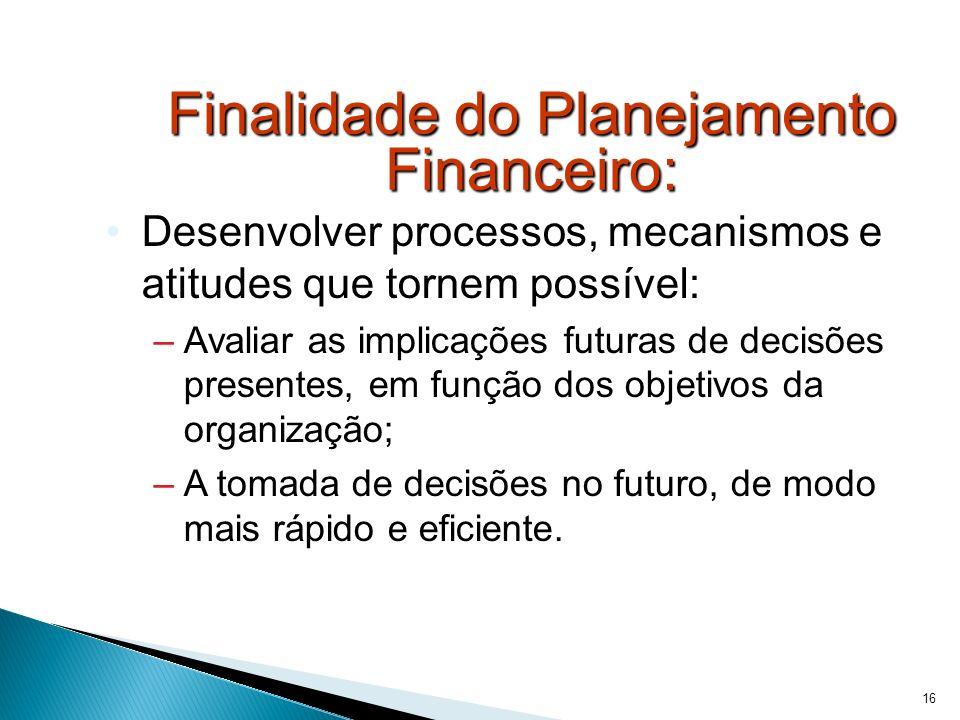 16 Finalidade do Planejamento Financeiro: Desenvolver processos, mecanismos e atitudes que tornem possível: –Avaliar as implicações futuras de decisõe
