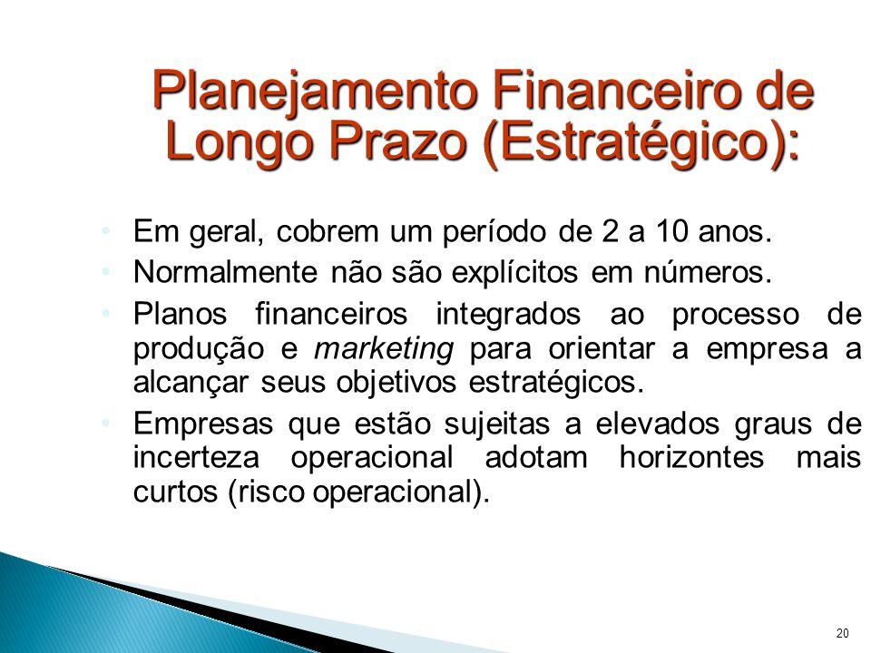 20 Planejamento Financeiro de Longo Prazo (Estratégico): Em geral, cobrem um período de 2 a 10 anos. Normalmente não são explícitos em números. Planos