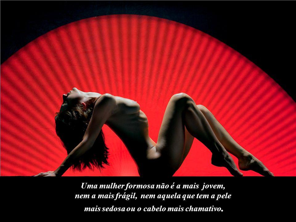 Uma mulher formosa não é a mais jovem, nem a mais frágil, nem aquela que tem a pele mais sedosa ou o cabelo mais chamativo.
