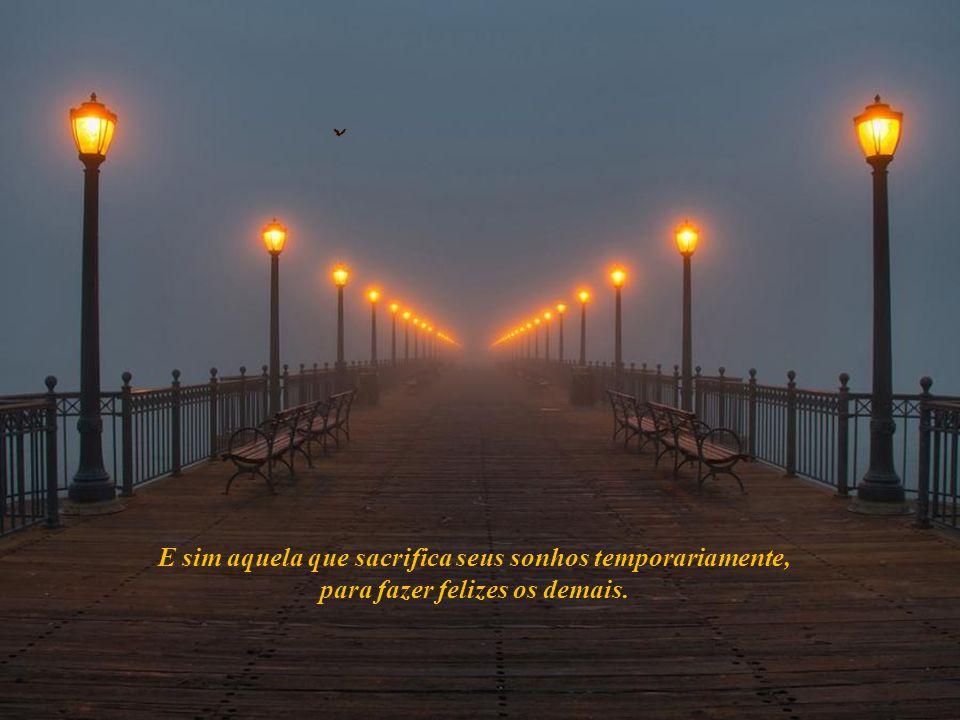 E sim aquela que sacrifica seus sonhos temporariamente, para fazer felizes os demais.