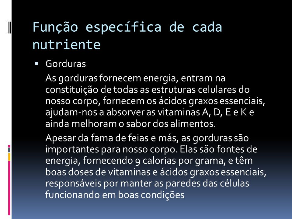 Função específica de cada nutriente Gorduras As gorduras fornecem energia, entram na constituição de todas as estruturas celulares do nosso corpo, for