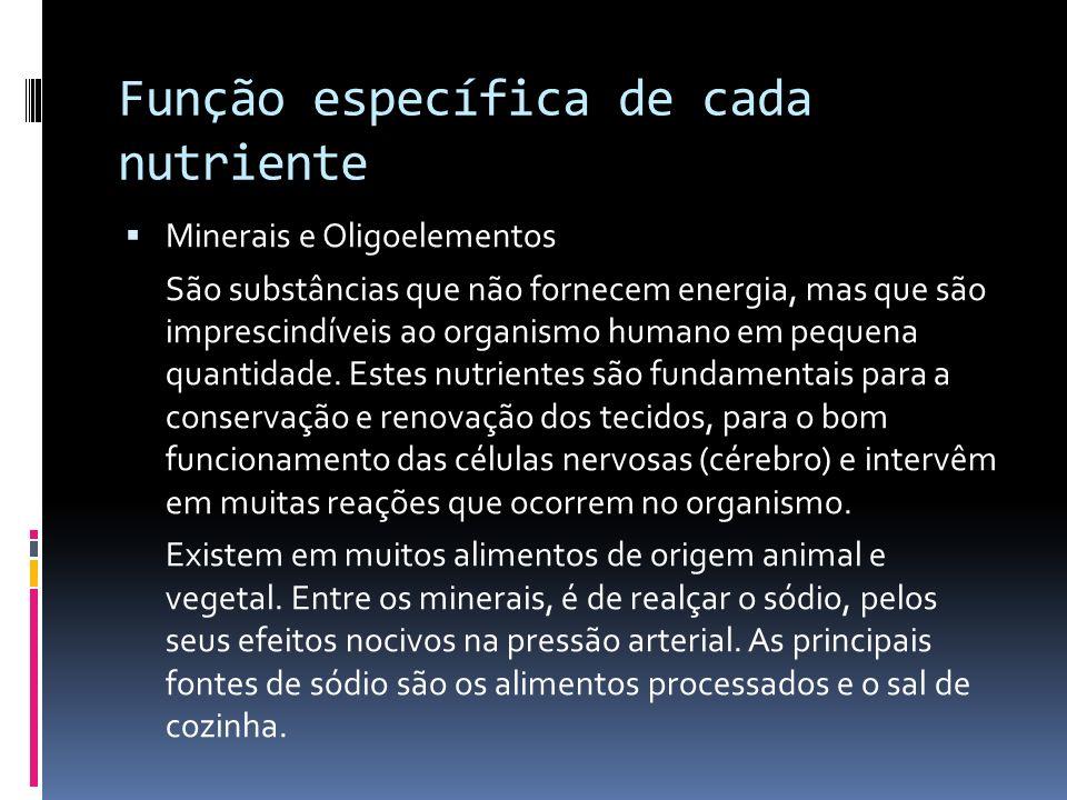 Função específica de cada nutriente Minerais e Oligoelementos São substâncias que não fornecem energia, mas que são imprescindíveis ao organismo human