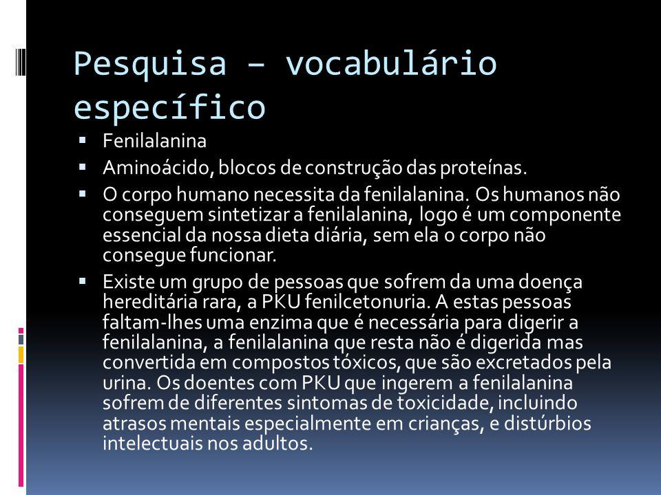Pesquisa – vocabulário específico Fenilalanina Aminoácido, blocos de construção das proteínas. O corpo humano necessita da fenilalanina. Os humanos nã