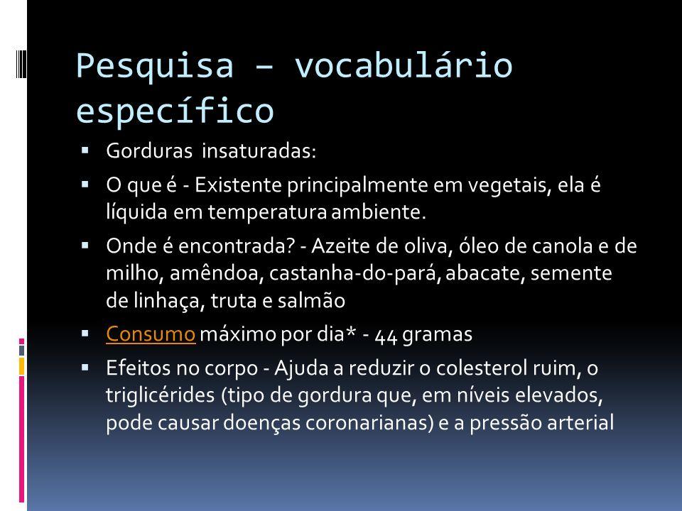 Pesquisa – vocabulário específico Gorduras insaturadas: O que é - Existente principalmente em vegetais, ela é líquida em temperatura ambiente. Onde é