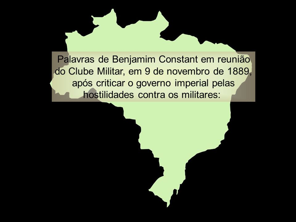 Palavras de Benjamim Constant em reunião do Clube Militar, em 9 de novembro de 1889, após criticar o governo imperial pelas hostilidades contra os militares:
