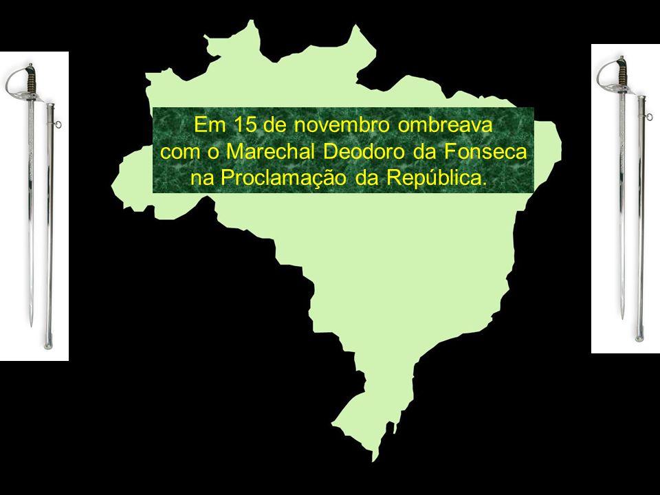 Em 15 de novembro ombreava com o Marechal Deodoro da Fonseca na Proclamação da República.