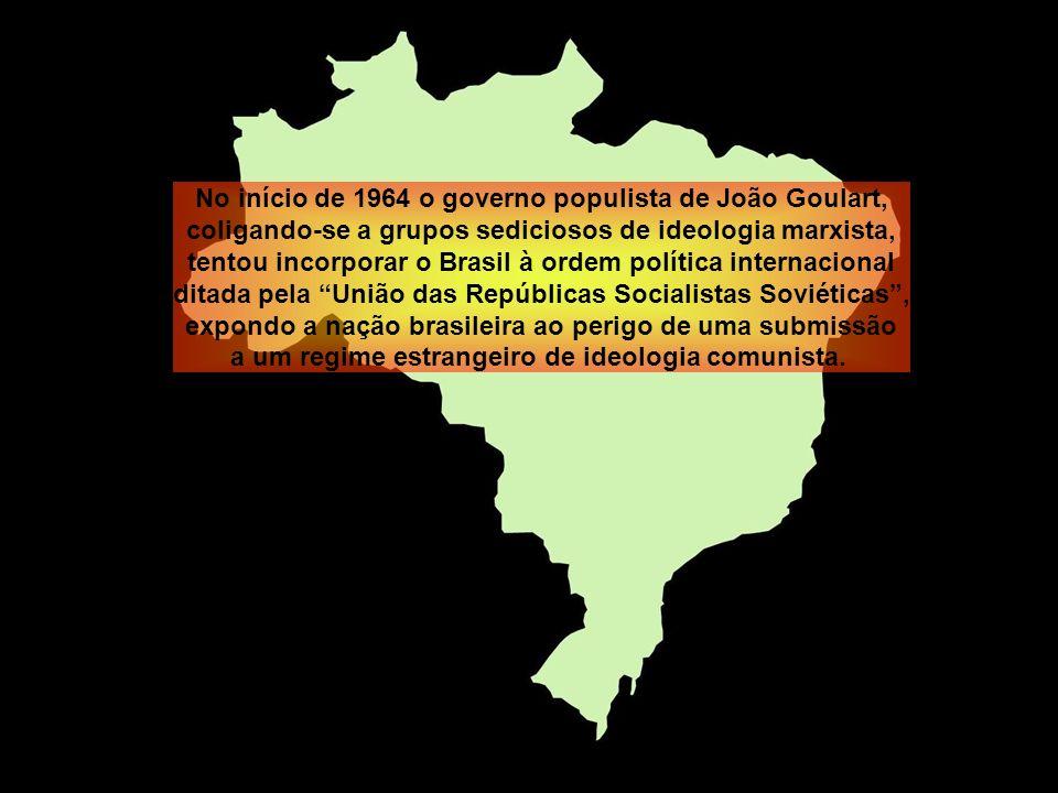 No início de 1964 o governo populista de João Goulart, coligando-se a grupos sediciosos de ideologia marxista, tentou incorporar o Brasil à ordem política internacional ditada pela União das Repúblicas Socialistas Soviéticas, expondo a nação brasileira ao perigo de uma submissão a um regime estrangeiro de ideologia comunista.