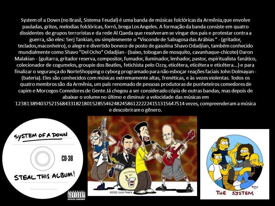 System of a Down (às vezes abreviado para SOAD) é uma banda de metal armeno-americana formada em Glendale, Califórnia em 1994. É composta por Serj Tan