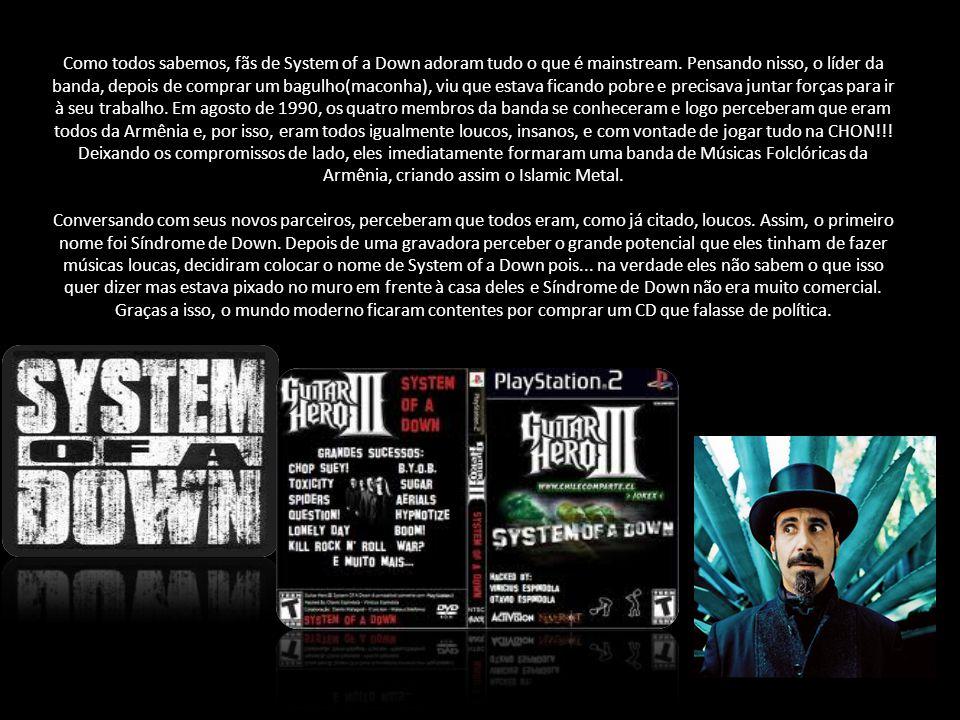 System of a Down (no Brasil, Sistema Feudal) é uma banda de músicas folclóricas da Armênia,que envolve pauladas, gritos, melodias folclóricas, forró,