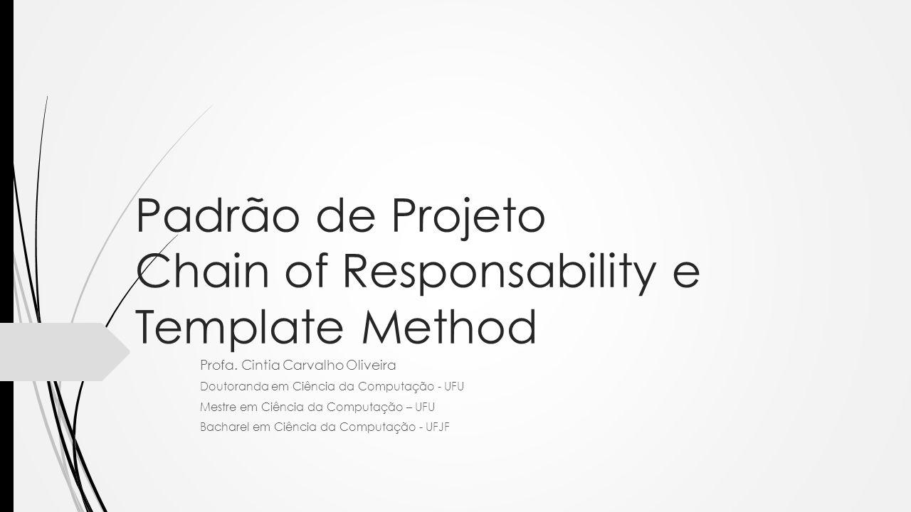 Padrão de Projeto Chain of Responsability e Template Method Profa. Cintia Carvalho Oliveira Doutoranda em Ciência da Computação - UFU Mestre em Ciênci