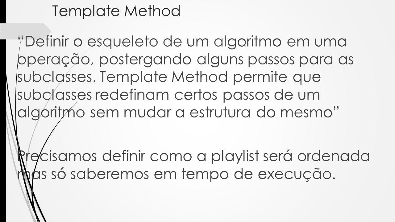 Template Method Definir o esqueleto de um algoritmo em uma operação, postergando alguns passos para as subclasses. Template Method permite que subclas