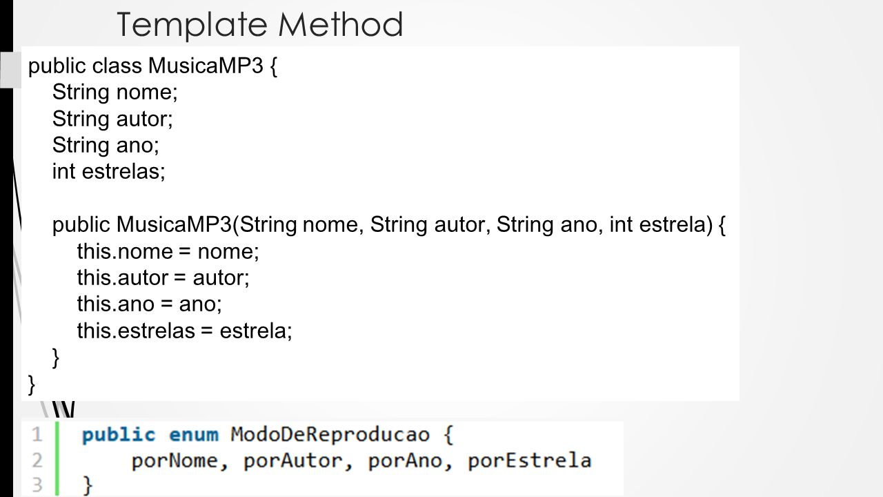 Template Method public class MusicaMP3 { String nome; String autor; String ano; int estrelas; public MusicaMP3(String nome, String autor, String ano,