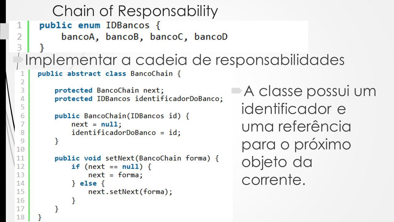 Chain of Responsability Implementar a cadeia de responsabilidades A classe possui um identificador e uma referência para o próximo objeto da corrente.