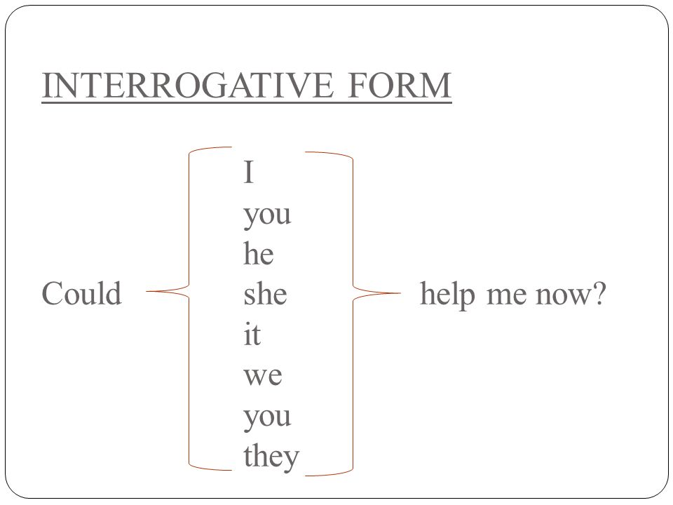 INTERROGATIVE FORM I you he Couldshe help me now? it we you they