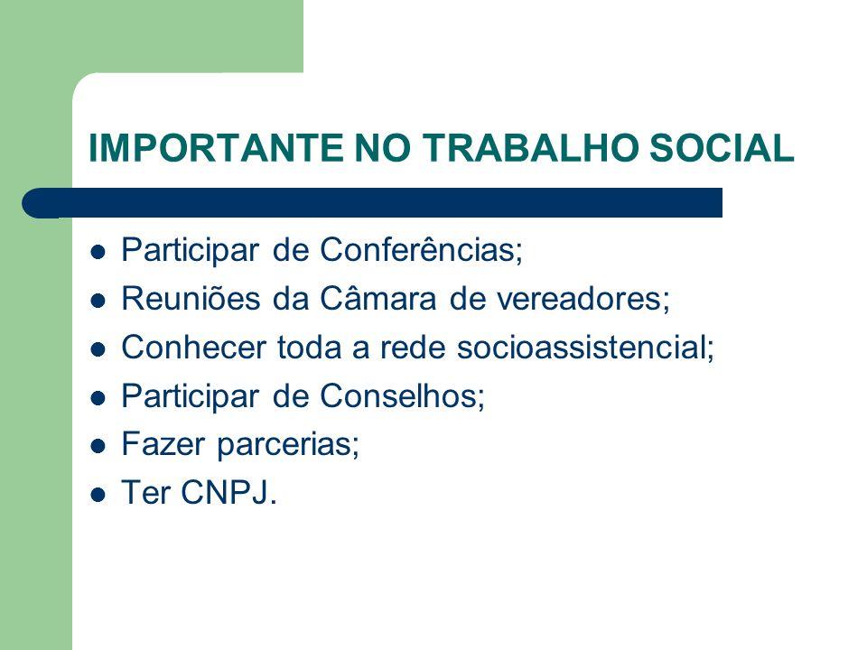 IMPORTANTE NO TRABALHO SOCIAL Participar de Conferências; Reuniões da Câmara de vereadores; Conhecer toda a rede socioassistencial; Participar de Conselhos; Fazer parcerias; Ter CNPJ.
