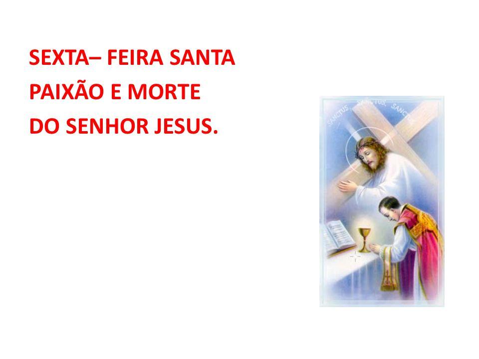 SEXTA– FEIRA SANTA PAIXÃO E MORTE DO SENHOR JESUS.