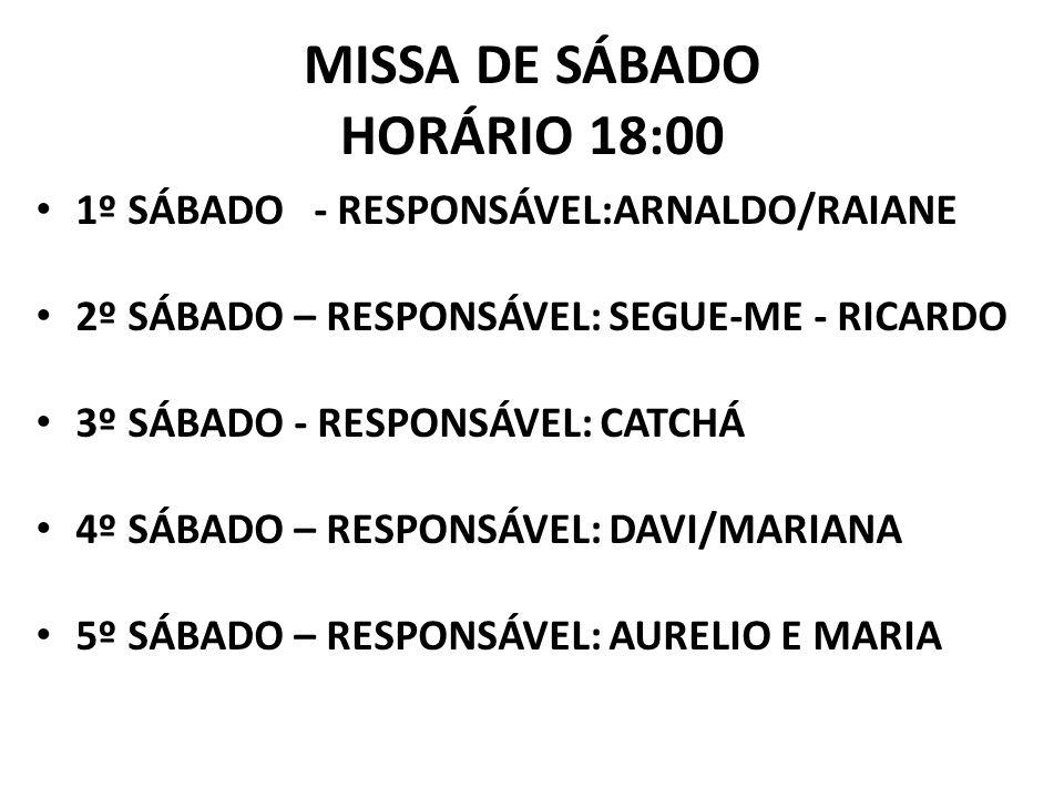 MISSA DE SÁBADO HORÁRIO 18:00 1º SÁBADO - RESPONSÁVEL:ARNALDO/RAIANE 2º SÁBADO – RESPONSÁVEL: SEGUE-ME - RICARDO 3º SÁBADO - RESPONSÁVEL: CATCHÁ 4º SÁBADO – RESPONSÁVEL: DAVI/MARIANA 5º SÁBADO – RESPONSÁVEL: AURELIO E MARIA