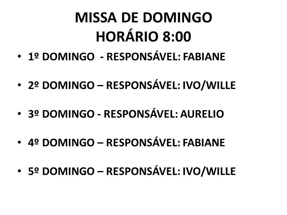 MISSA DE DOMINGO HORÁRIO 8:00 1º DOMINGO - RESPONSÁVEL: FABIANE 2º DOMINGO – RESPONSÁVEL: IVO/WILLE 3º DOMINGO - RESPONSÁVEL: AURELIO 4º DOMINGO – RESPONSÁVEL: FABIANE 5º DOMINGO – RESPONSÁVEL: IVO/WILLE