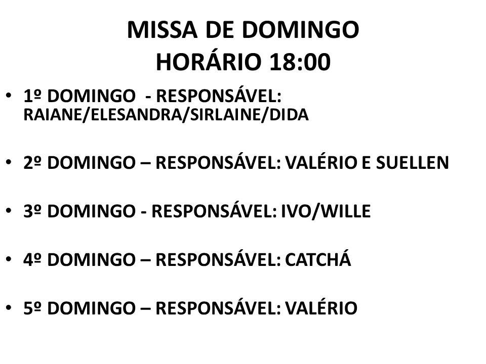 MISSA DE DOMINGO HORÁRIO 18:00 1º DOMINGO - RESPONSÁVEL: RAIANE/ELESANDRA/SIRLAINE/DIDA 2º DOMINGO – RESPONSÁVEL: VALÉRIO E SUELLEN 3º DOMINGO - RESPONSÁVEL: IVO/WILLE 4º DOMINGO – RESPONSÁVEL: CATCHÁ 5º DOMINGO – RESPONSÁVEL: VALÉRIO