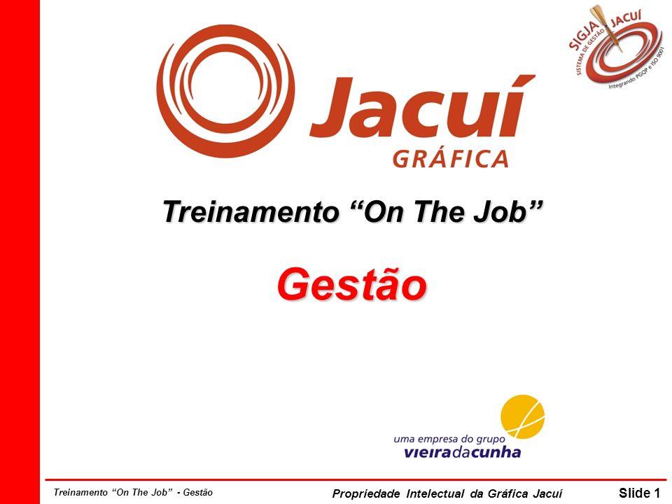 Propriedade Intelectual da Gráfica Jacuí Slide 1 Treinamento On The Job - Gestão Treinamento On The Job Gestão