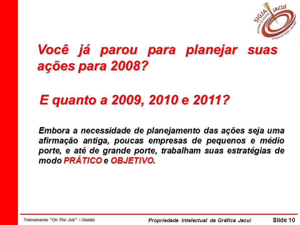 Propriedade Intelectual da Gráfica Jacuí Slide 10 Treinamento On The Job - Gestão Você já parou para planejar suas ações para 2008? E quanto a 2009, 2
