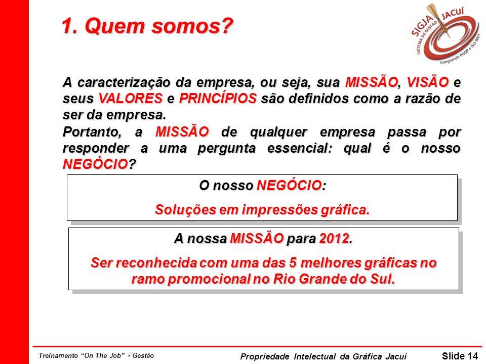 Propriedade Intelectual da Gráfica Jacuí Slide 14 Treinamento On The Job - Gestão 1. Quem somos? A caracterização da empresa, ou seja, sua MISSÃO, VIS