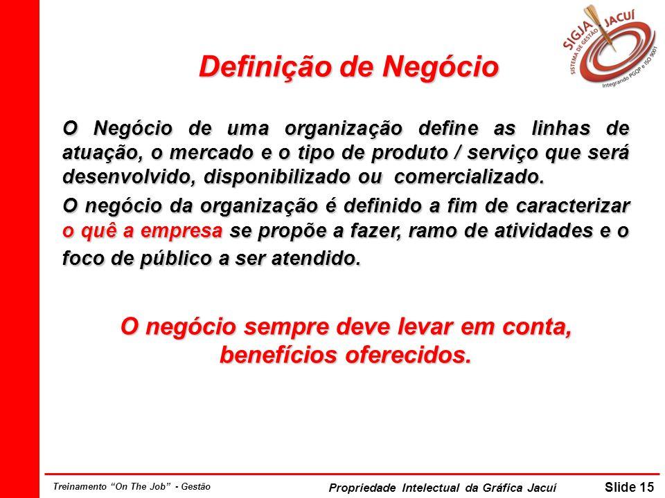 Propriedade Intelectual da Gráfica Jacuí Slide 15 Treinamento On The Job - Gestão Definição de Negócio O Negócio de uma organização define as linhas d