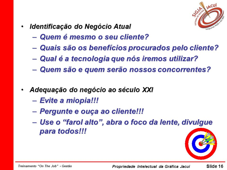 Propriedade Intelectual da Gráfica Jacuí Slide 16 Treinamento On The Job - Gestão Identificação do Negócio AtualIdentificação do Negócio Atual –Quem é mesmo o seu cliente.