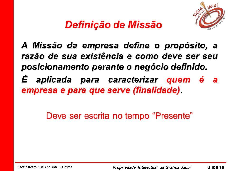 Propriedade Intelectual da Gráfica Jacuí Slide 19 Treinamento On The Job - Gestão Definição de Missão A Missão da empresa define o propósito, a razão de sua existência e como deve ser seu posicionamento perante o negócio definido.