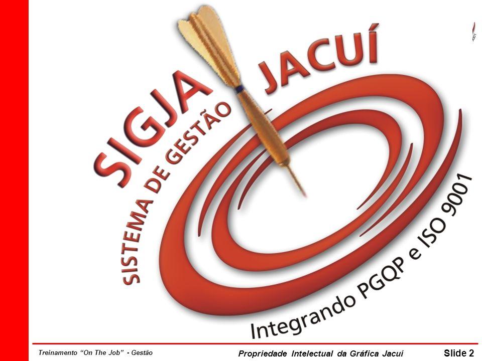 Propriedade Intelectual da Gráfica Jacuí Slide 2 Treinamento On The Job - Gestão