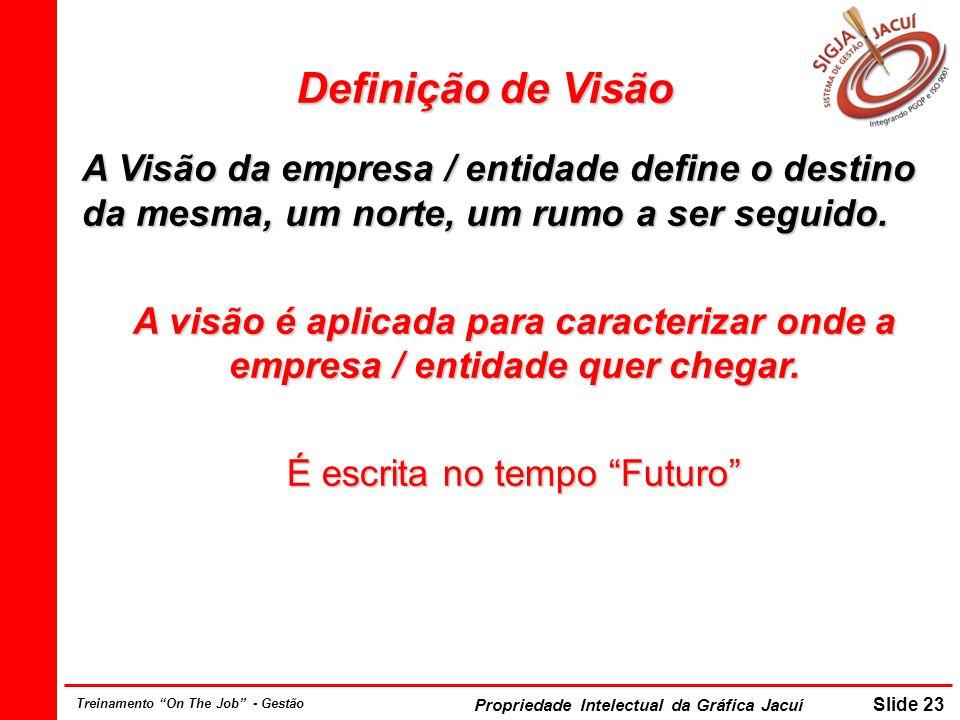 Propriedade Intelectual da Gráfica Jacuí Slide 23 Treinamento On The Job - Gestão Definição de Visão A Visão da empresa / entidade define o destino da mesma, um norte, um rumo a ser seguido.