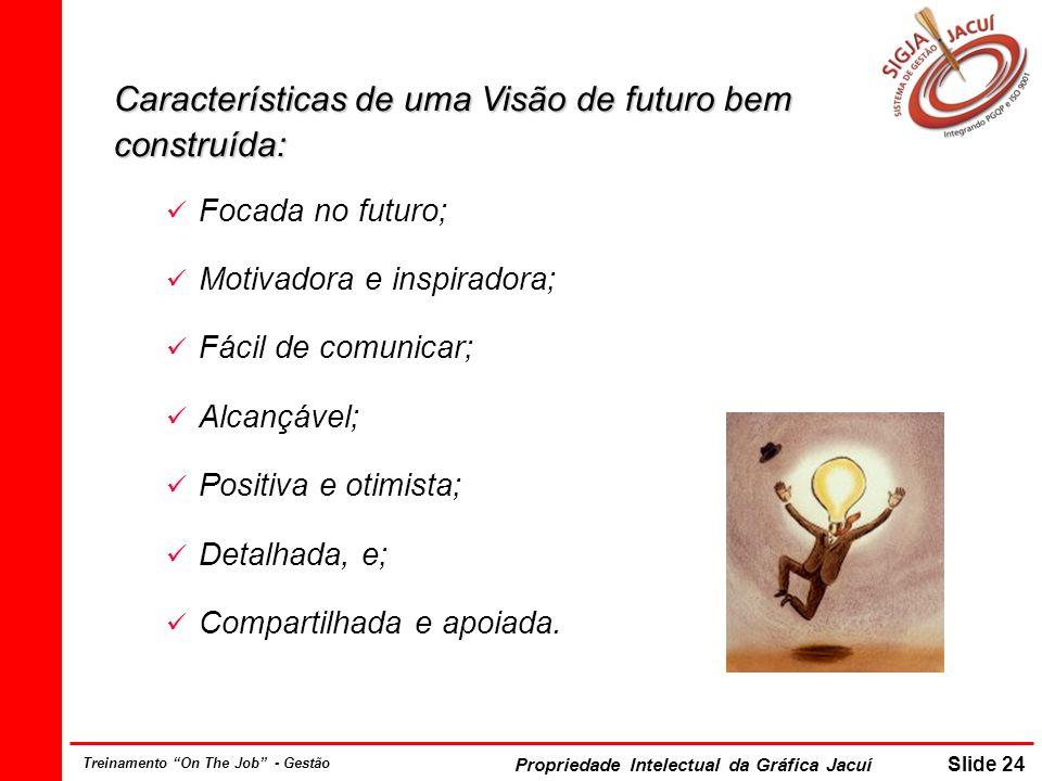 Propriedade Intelectual da Gráfica Jacuí Slide 24 Treinamento On The Job - Gestão Características de uma Visão de futuro bem construída: Focada no futuro; Motivadora e inspiradora; Fácil de comunicar; Alcançável; Positiva e otimista; Detalhada, e; Compartilhada e apoiada.