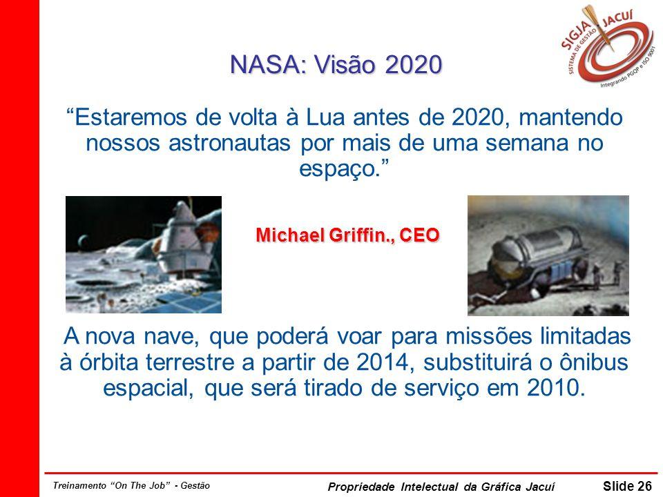 Propriedade Intelectual da Gráfica Jacuí Slide 26 Treinamento On The Job - Gestão NASA: Visão 2020 Estaremos de volta à Lua antes de 2020, mantendo nossos astronautas por mais de uma semana no espaço.