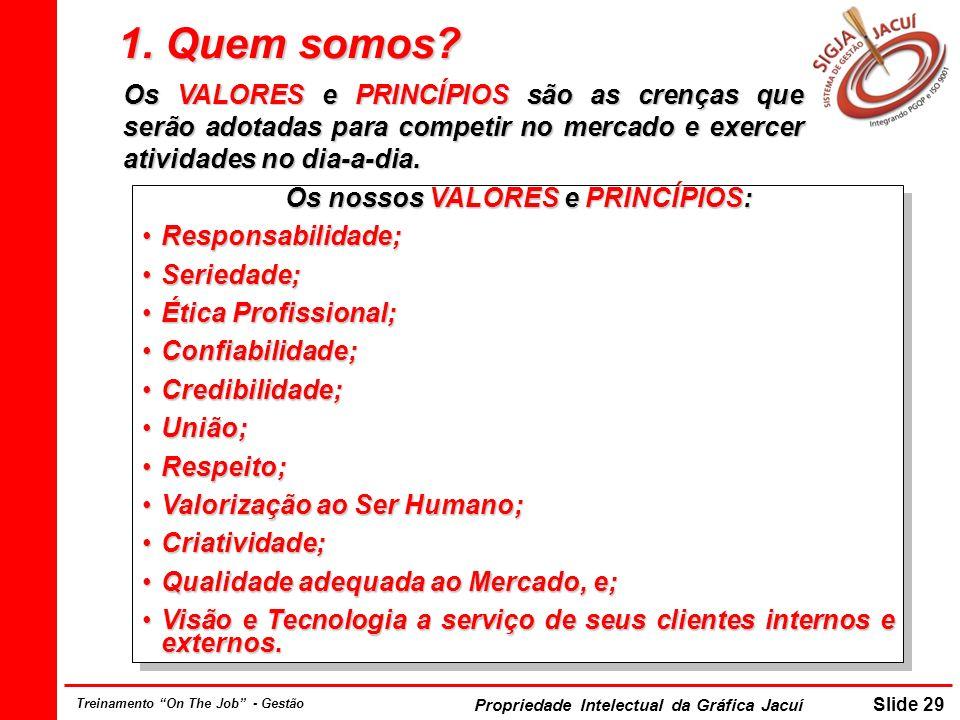 Propriedade Intelectual da Gráfica Jacuí Slide 29 Treinamento On The Job - Gestão 1. Quem somos? Os nossos VALORES e PRINCÍPIOS: Responsabilidade;Resp