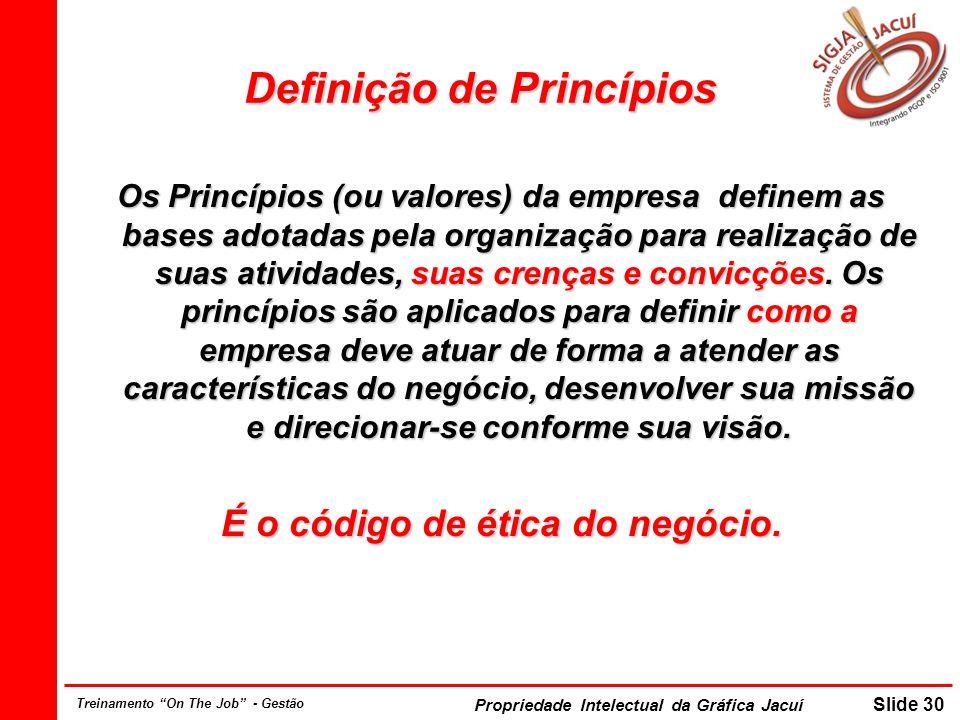 Propriedade Intelectual da Gráfica Jacuí Slide 30 Treinamento On The Job - Gestão Definição de Princípios Os Princípios (ou valores) da empresa define