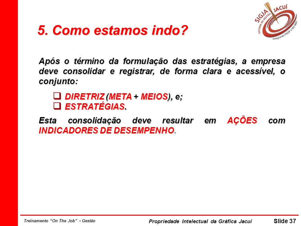 Propriedade Intelectual da Gráfica Jacuí Slide 37 Treinamento On The Job - Gestão 5. Como estamos indo? Após o término da formulação das estratégias,