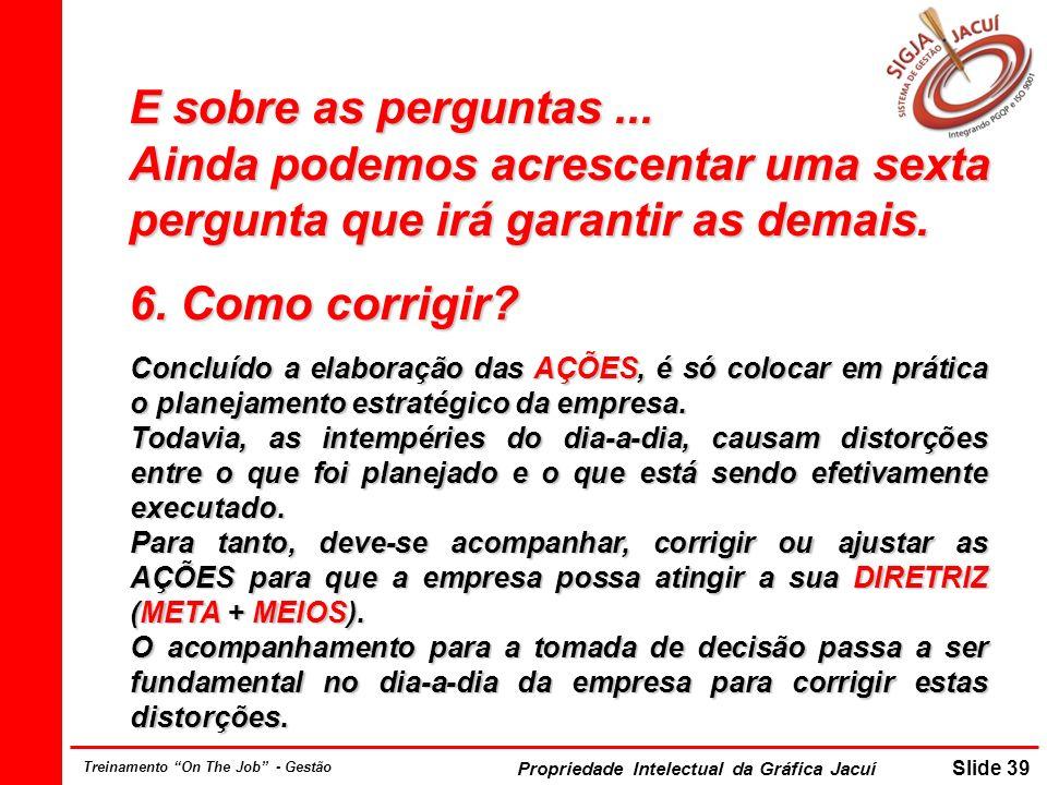 Propriedade Intelectual da Gráfica Jacuí Slide 39 Treinamento On The Job - Gestão E sobre as perguntas...